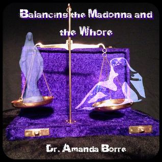Balancing the Madonna and the Whore: The Journey of a Modern Day Woman to Acheive a Healthy Life-Balance  by  Amanda Borre