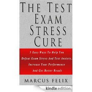 The Test Exam Stress Cure - 5 Easy Ways To Help You Defeat Exam Stress And Test Anxiety, Increase Your Performance And Get Better Results  by  Marcus Felix