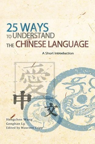 25 Ways to Understand the Chinese Language: A Short Introduction  by  Hongchen Wang