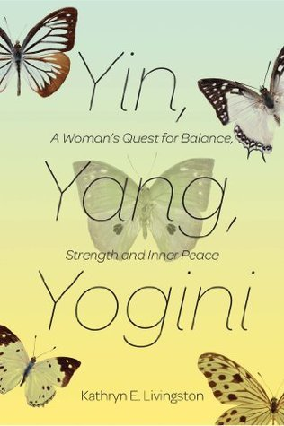 Yin Yang Yogini: A Womans Quest for Balance, Strength, and Inner Peace Kathryn E. Livingston