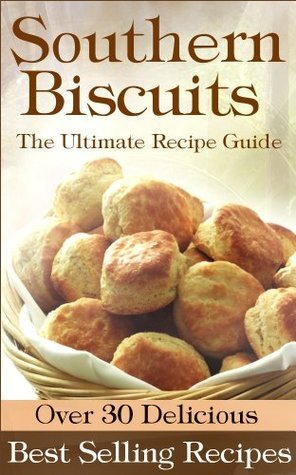 Southern Biscuits: The Ultimate Guide - Over 30 Delicious Best Selling Recipes Angela Hewitt