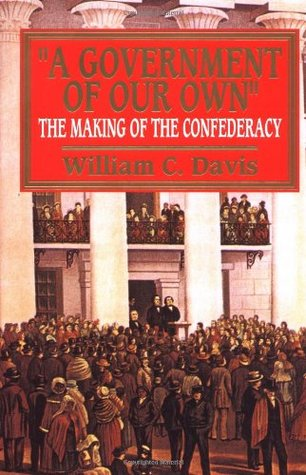 A Government of Our Own: The Making of the Confederacy  by  William C. Davis