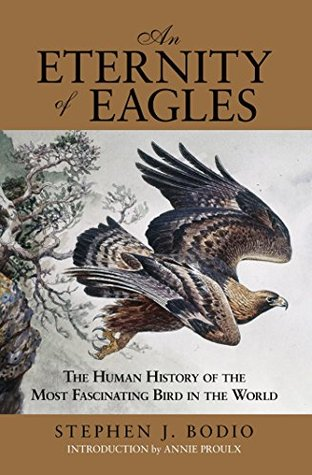 Eternity of Eagles: The Human History of the Most Fascinating Bird in the World Stephen J. Bodio