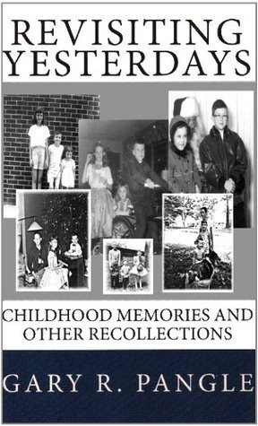 Revisiting Yesterdays: Childhood Memories and Other Recollections  by  Gary R. Pangle