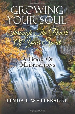 Growing Your Soul Through the Power of Your Spirit: A Book of Meditations Linda L. Whiteeagle