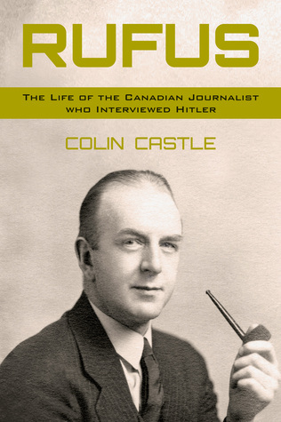 Rufus: The Life of the Canadian Journalist Who Interviewed Hitler  by  Colin Castle