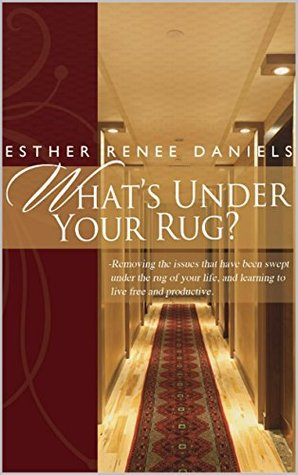 Whats Under Your Rug?: Removing the issues that have been swept under the rug of your life, and learning to live free and productive  by  Esther Daniels