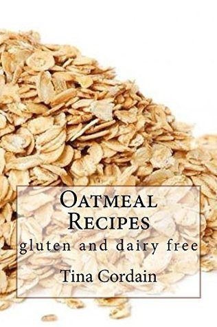 Oatmeal Recipes: gluten and dairy free  by  Tina Cordain
