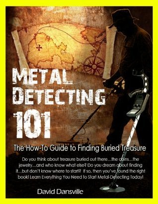 Metal Detecting 101: The How-To Guide To Finding Buried Treasure  by  David Dansville