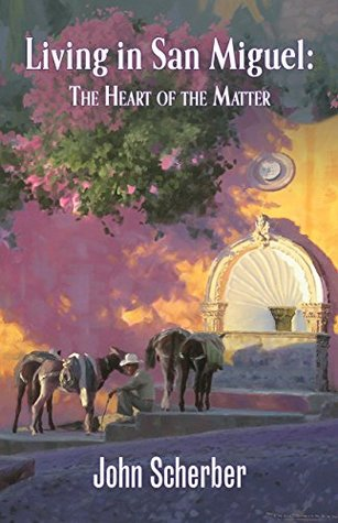 Living in San Miguel: The Heart of the Matter  by  John Scherber
