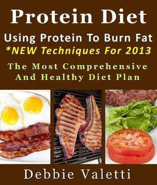 Protein Diet: Using Protein To Burn Fat *NEW Techniques For 2013 The Most Comprehensive And Healthy Diet Plan  by  Debbie Valetti
