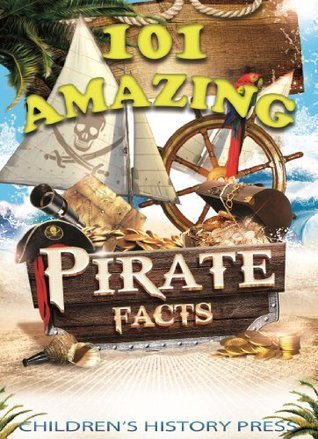 101 Amazing Pirate Facts: Fun Historical Pirate Trivia for kids! Experience Infamous Pirates, Buccaneers, and Privateers from the Caribbean and beyond! Childrens History Press