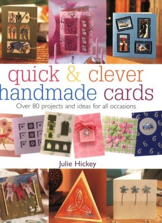 Quick & Clever Handmade Cards: Over 80 Projects and Ideas for All Occasions  by  Julie Hickey