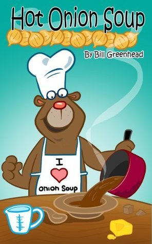 Hot Onion Soup: Big Bears favourite Soup (The Adventures of Big Bear Book 1) Bill Greenhead