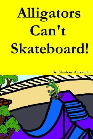 Alligators Cant Skateboard! (A Fun Rhyming Childrens Picture Book Story)  by  Sharlene Alexander
