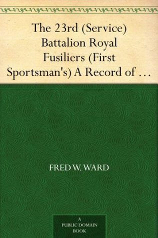 The 23rd (Service) Battalion Royal Fusiliers (First Sportsmans) A Record of its Services in the Great War, 1914-1919  by  Fred W. Ward