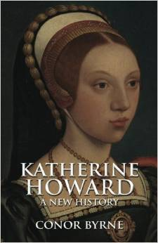 Katherine Howard: A New History Conor Byrne
