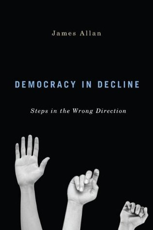Democracy in Decline: Steps in the Wrong Direction James Allan