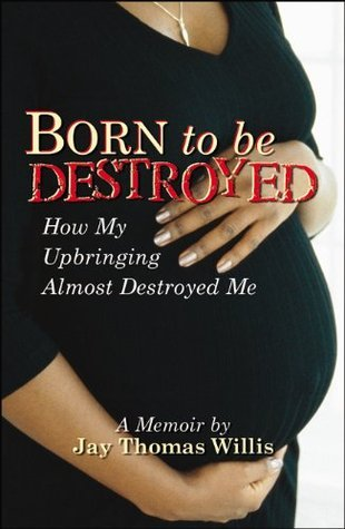 Born To Be Destroyed How My Upbringing Almost Destroyed Me  by  Jay Thomas Willis