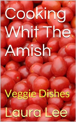 Cooking Whit The Amish: Veggie Dishes Laura         Lee