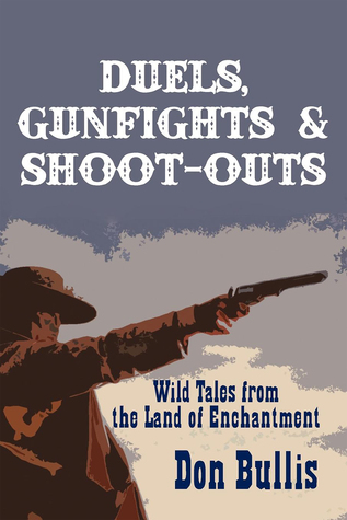 Duels, Gunfights and Shoot-Outs: Wild Tales from the Land of Enchantment Don Bullis