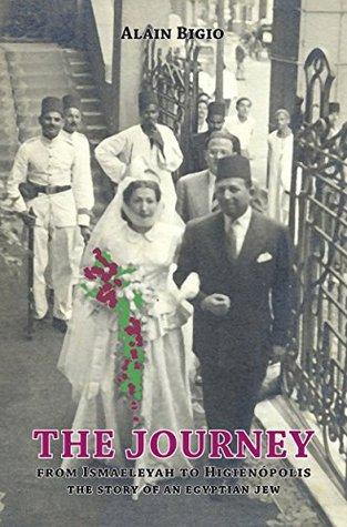 The Journey: From Ismaeleya to Higienópolis - The story of an Egyptian Jew Alain Bigio