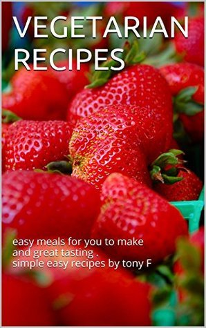 VEGETARIAN RECIPES: easy meals for you to make and great tasting . simple easy recipes  by  tony F by Tony Forbes