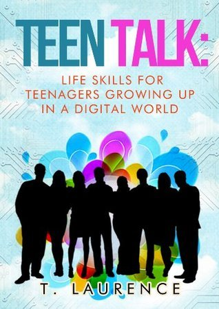 Teen Talk: Life Skills for Teenagers, Growing Up In a Digital World (Teenager Books Parenting Digital World Book 1) T. Laurence