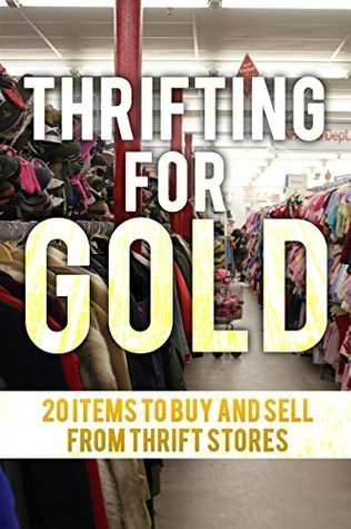 Thrifting For Gold: 20 Things to Buy and Sell from thrift stores.  by  Joe  Clay