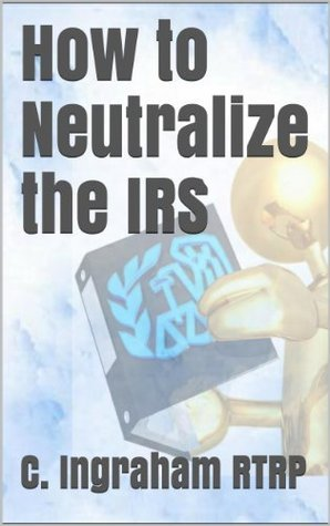 How to Neutralize the IRS (Tax Loopholes Book 1)  by  C. Ingraham