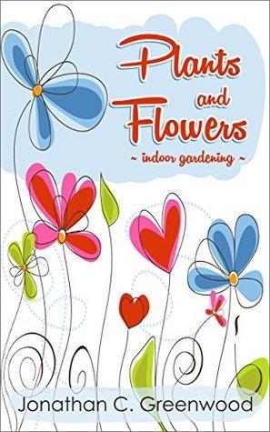 Plants and Flowers- Indoor Gardening: The Beginning of Indoor Gardening  by  Jonathan Greenwood