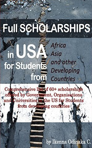 Full Scholarships in USA for Students from Africa, Asia and other Developing countries: A Comprehensive list of 60+ Scholarships offered Governments, Organisations and Universities in the US by Ikenna Odinaka
