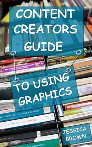 Content Creators Guide to Using Graphics Jessica Brown