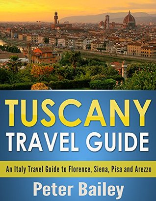 Tuscany Travel Guide: An Italy Travel Guide to Florence, Siena, Pisa and Arezzo  by  Peter Bailey