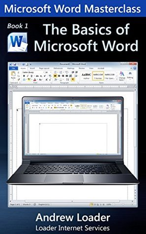 The Basics of Microsoft Word: How to set up, and do the basics in, Microsoft Word 2013  by  Andrew Loader