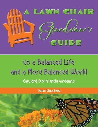 A Lawn Chair Gardeners Guide to a Balanced Life and a More Balanced World  by  Dawn Pape