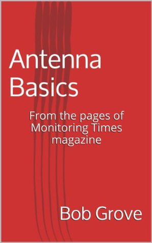 Antenna Basics: From the pages of Monitoring Times magazine Bob Grove