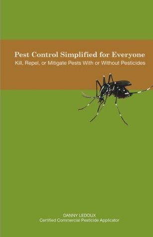 Pest Control Simplified for Everyone: Kill, Repel, or Mitigate Pests With or Without Pesticides  by  Danny Ledoux