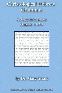 Christological Hebrew Grammar (A Study of Creation: Genesis 1:1-2:3) Gary Staats