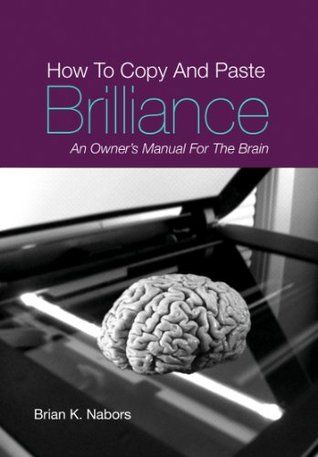 How to COPY & PASTE BRILLIANCE An owners manual for the brain Brian K. Nabors