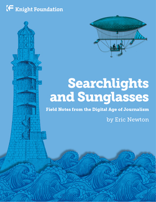 Searchlights and Sunglasses: Field Notes from the Digital Age of Journalism  by  Eric Newton