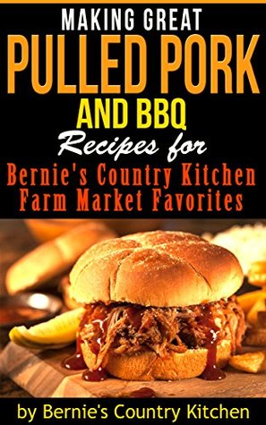 Making Great Pulled Pork and BBQ: Recipes for Bernies Country Kitchen Farm Market Favorites  by  Bernies Country Kitchen