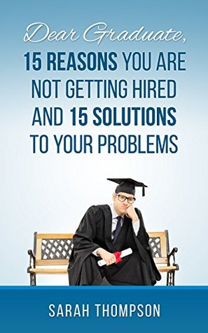 Dear Graduate,15 Reasons Why You Are Not Getting Hired And 15 solutions To Your Problem Sarah Thompson