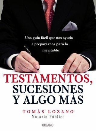 Testamentos, sucesiones y algo más: Una guía fácil que nos ayuda a prepararnos para lo inevitable  by  Tomás Lozano