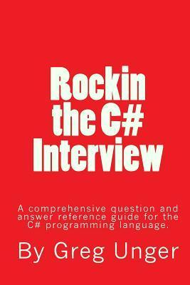 Rockin the C# Interview: A Comprehensive Question and Answer Reference Guide for the C# Programming Language. Greg John Unger