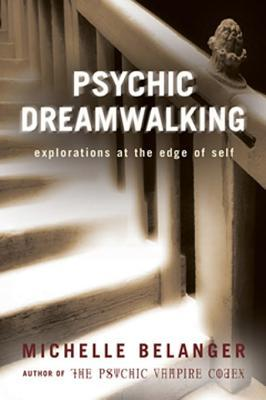 Psychic Dreamwalking: Explorations at the Edge of Self Michelle A. Belanger