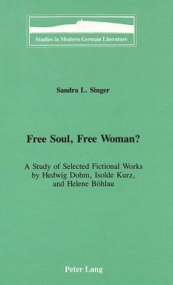 Free Soul, Free Woman?: A Study of Selected Fictional Works  by  Hedwig Dohm, Isolde Kurz, and Helene Boehlau by Sandra L. Singer