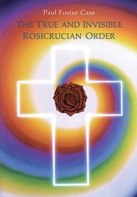 The True and Invisible Rosicrucian Order: An Interpretation of the Rosicrucian Allegory & an Explanation of the Ten Rosicrucian Grades  by  Paul Foster Case