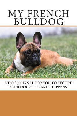 My French Bulldog: A Dog Journal for You to Record Your Dogs Life as It Happens!  by  Debbie Miller