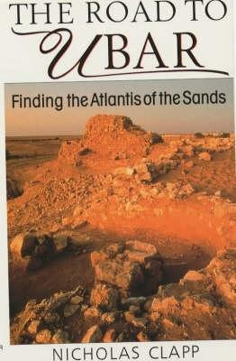 The Road To Ubar: Finding The Atlantis Of The Sands  by  Nicholas Clapp